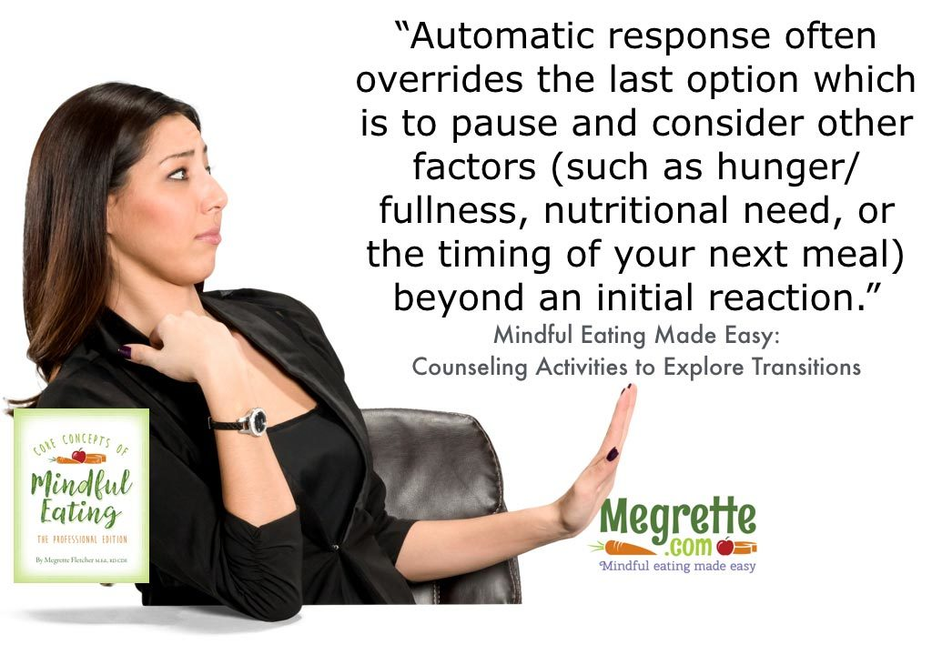 Automatic response often overrides the last option which is to pause and consider other factors (such as hunger / fullness, nutritional need, or the timing of your next meal) beyond an initial reaction